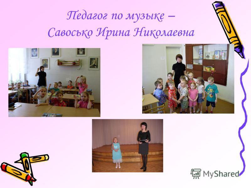 Педагог по музыке – Савосько Ирина Николаевна