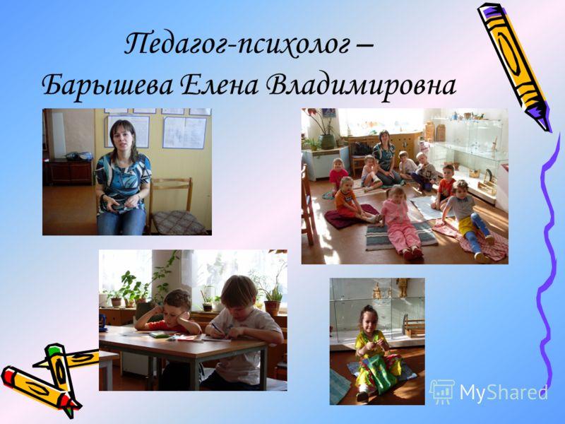 Педагог-психолог – Барышева Елена Владимировна