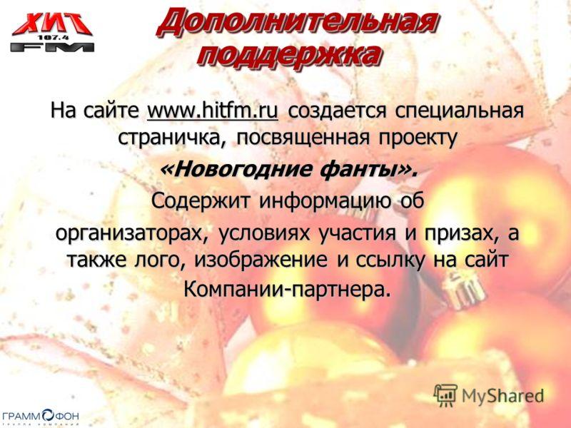 Дополнительная поддержка Дополнительная поддержка На сайте www.hitfm.ru создается специальная страничка, посвященная проекту «Новогодние фанты». Содержит информацию об организаторах, условиях участия и призах, а также лого, изображение и ссылку на са