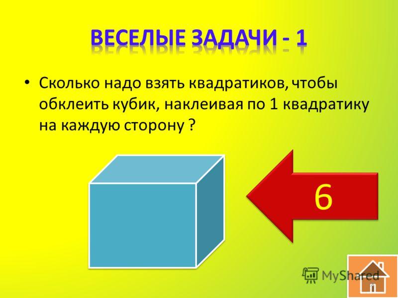 Сколько надо взять квадратиков, чтобы обклеить кубик, наклеивая по 1 квадратику на каждую сторону ? 18 6 6