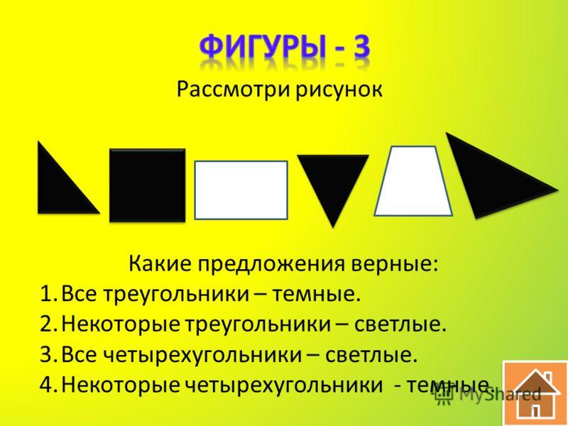 Рассмотри рисунок Какие предложения верные: 1.Все треугольники – темные. 2.Некоторые треугольники – светлые. 3.Все четырехугольники – светлые. 4.Некоторые четырехугольники - темные. 5