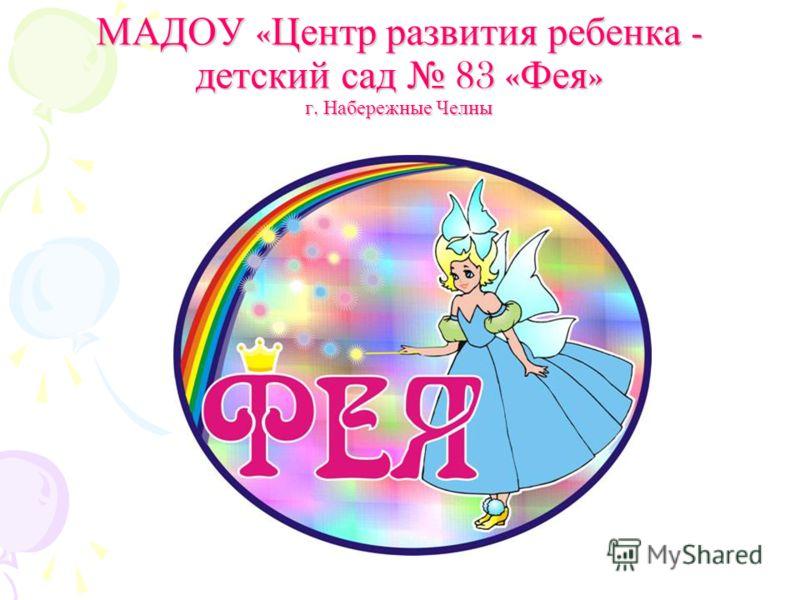 МАДОУ « Центр развития ребенка - детский сад 83 « Фея » г. Набережные Челны