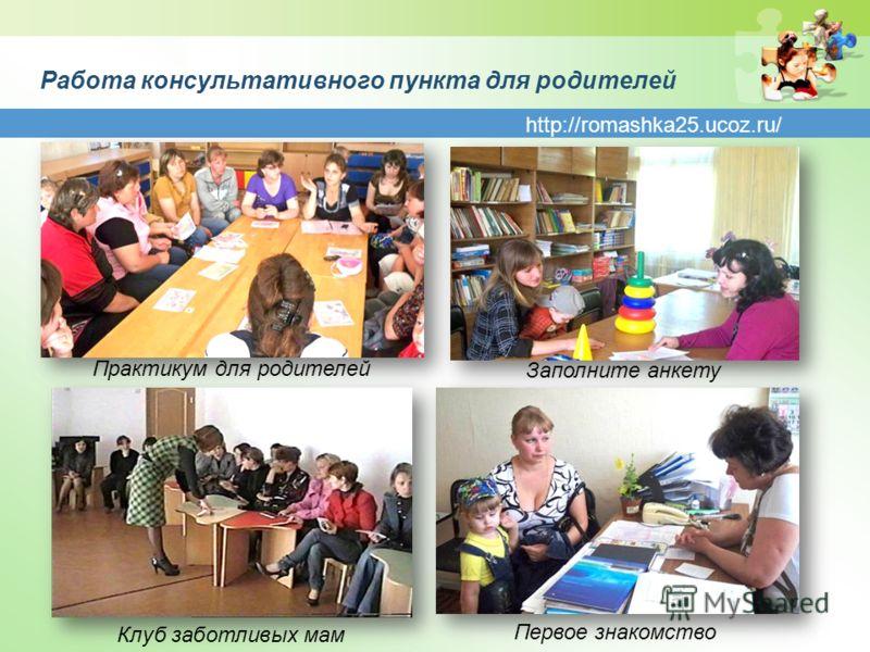 http://romashka25.ucoz.ru/ Работа консультативного пункта для родителей Практикум для родителей Первое знакомство Заполните анкету Клуб заботливых мам