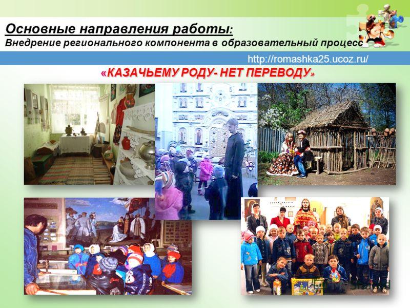 http://romashka25.ucoz.ru/ Основные направления работы : Внедрение регионального компонента в образовательный процесс «КАЗАЧЬЕМУ РОДУ- НЕТ ПЕРЕВОДУ » «КАЗАЧЬЕМУ РОДУ- НЕТ ПЕРЕВОДУ »
