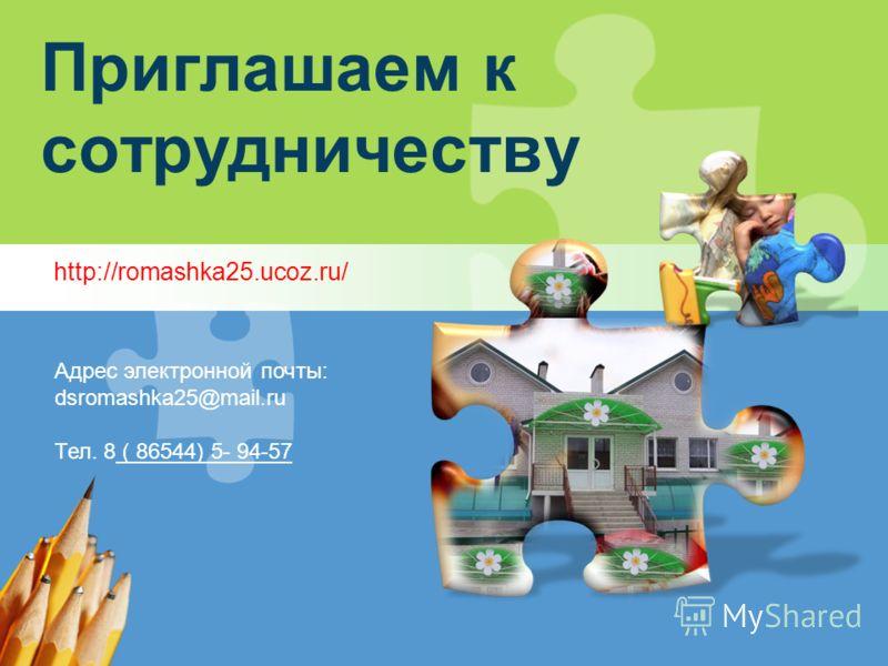 Приглашаем к сотрудничеству http://romashka25.ucoz.ru/ Адрес электронной почты: dsromashka25@mail.ru Тел. 8 ( 86544) 5- 94-57