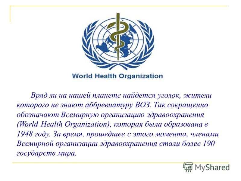 Вряд ли на нашей планете найдется уголок, жители которого не знают аббревиатуру ВОЗ. Так сокращенно обозначают Всемирную организацию здравоохранения (World Health Organization), которая была образована в 1948 году. За время, прошедшее с этого момента