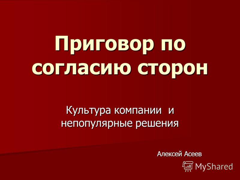 Приговор по согласию сторон Культура компании и непопулярные решения Алексей Асеев
