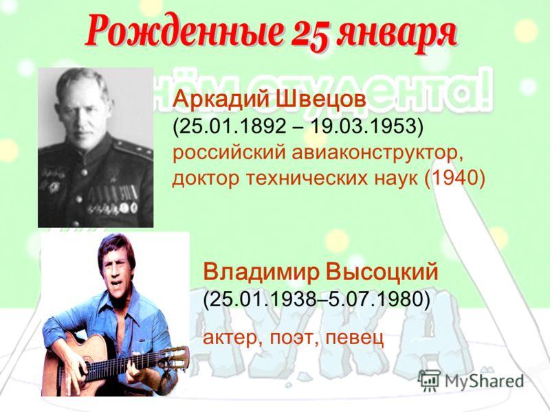 Аркадий Швецов (25.01.1892 – 19.03.1953) российский авиаконструктор, доктор технических наук (1940) Владимир Высоцкий (25.01.1938–5.07.1980) актер, поэт, певец