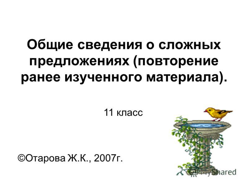 Общие сведения о сложных предложениях (повторение ранее изученного материала). ©Отарова Ж.К., 2007г. 11 класс