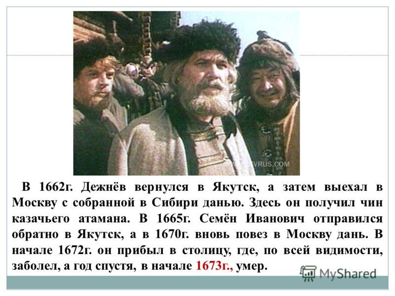 В 1662г. Дежнёв вернулся в Якутск, а затем выехал в Москву с собранной в Сибири данью. Здесь он получил чин казачьего атамана. В 1665г. Семён Иванович отправился обратно в Якутск, а в 1670г. вновь повез в Москву дань. В начале 1672г. он прибыл в стол