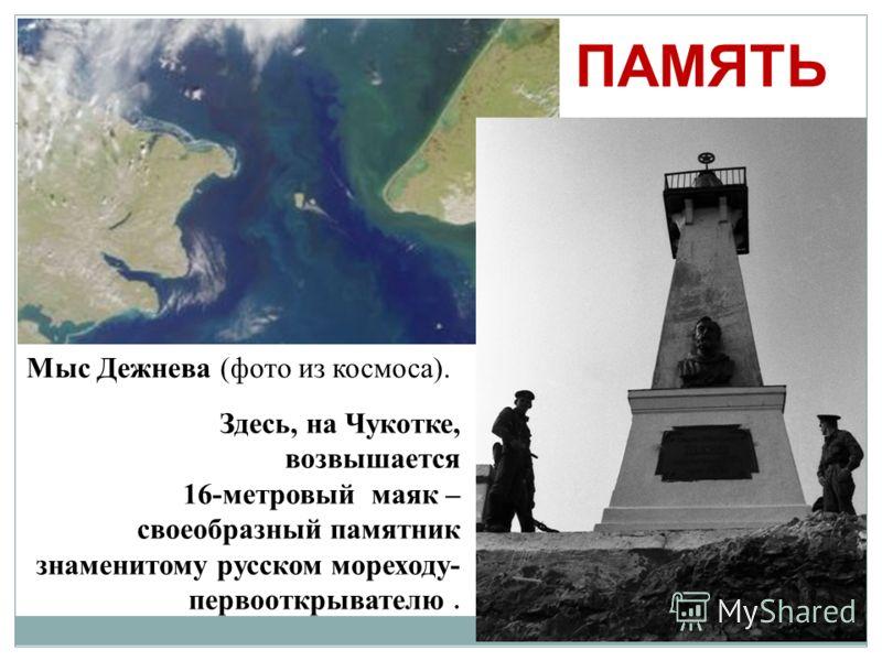 Здесь, на Чукотке, возвышается 16-метровый маяк – своеобразный памятник знаменитому русском мореходу- первооткрывателю. Мыс Дежнева (фото из космоса). ПАМЯТЬ