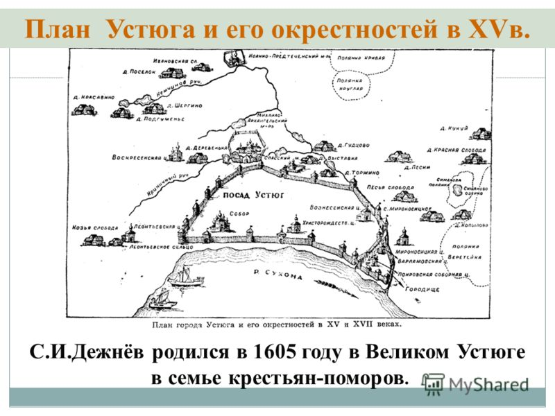 План Устюга и его окрестностей в XVв. С.И.Дежнёв родился в 1605 году в Великом Устюге в семье крестьян-поморов.