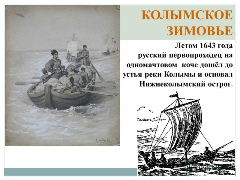 Летом 1643 года русский первопроходец на одномачтовом коче дошёл до устья реки Колымы и основал Нижнеколымский острог. КОЛЫМСКОЕ ЗИМОВЬЕ