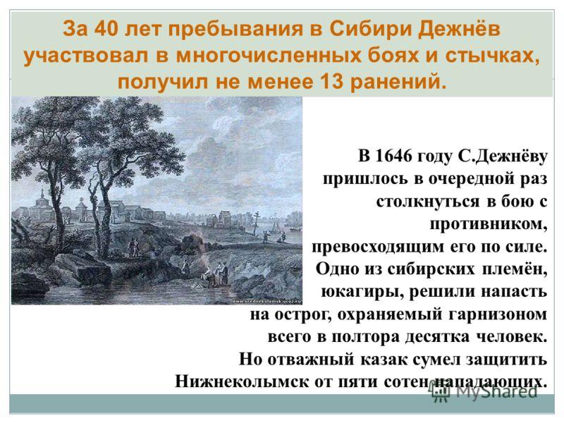 В 1646 году С.Дежнёву пришлось в очередной раз столкнуться в бою с противником, превосходящим его по силе. Одно из сибирских племён, юкагиры, решили напасть на острог, охраняемый гарнизоном всего в полтора десятка человек. Но отважный казак сумел защ