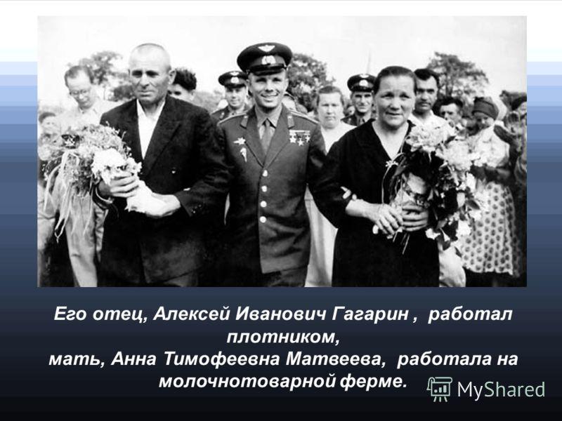 Его отец, Алексей Иванович Гагарин, работал плотником, мать, Анна Тимофеевна Матвеева, работала на молочнотоварной ферме.