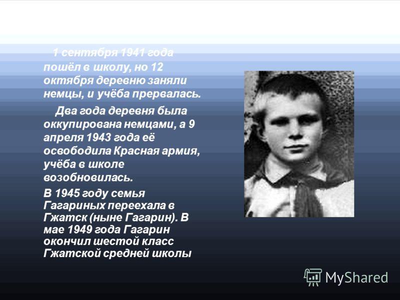 1 сентября 1941 года пошёл в школу, но 12 октября деревню заняли немцы, и учёба прервалась. Два года деревня была оккупирована немцами, а 9 апреля 1943 года её освободила Красная армия, учёба в школе возобновилась. В 1945 году семья Гагариных перееха