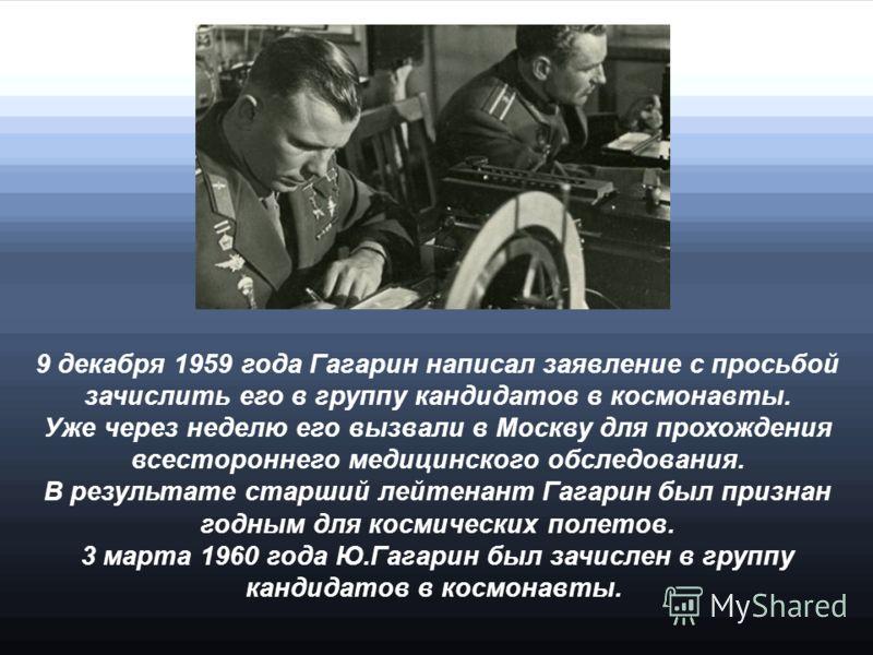 9 декабря 1959 года Гагарин написал заявление с просьбой зачислить его в группу кандидатов в космонавты. Уже через неделю его вызвали в Москву для прохождения всестороннего медицинского обследования. В результате старший лейтенант Гагарин был признан
