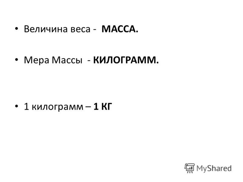Величина веса - МАССА. Мера Массы - КИЛОГРАММ. 1 килограмм – 1 КГ