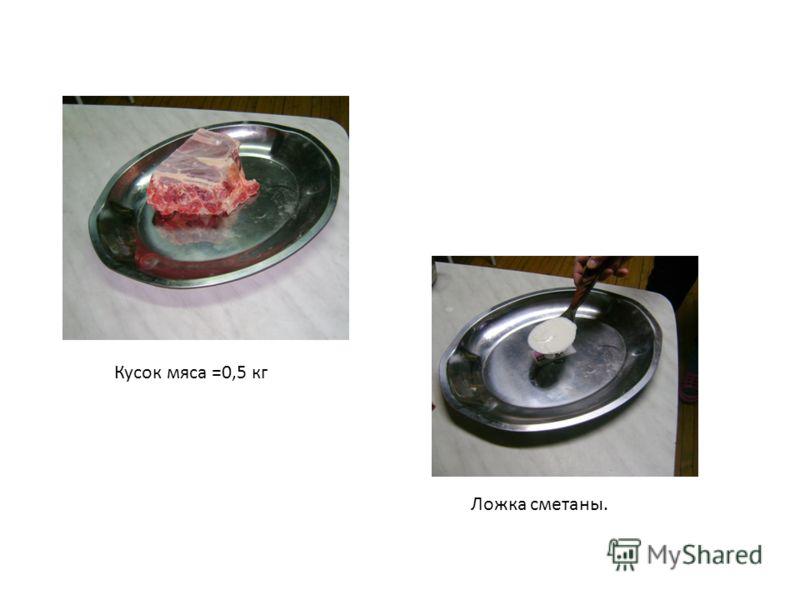 Кусок мяса =0,5 кг Ложка сметаны.