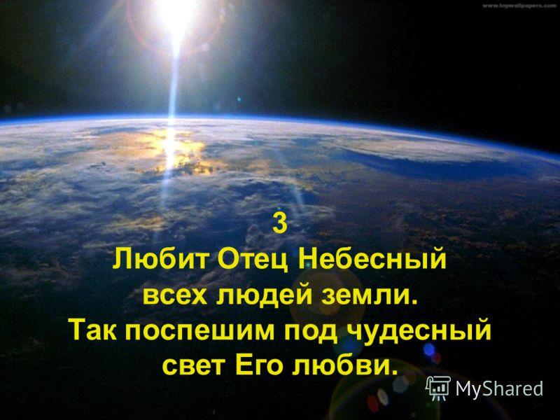 3 Любит Отец Небесный всех людей земли. Так поспешим под чудесный свет Его любви.