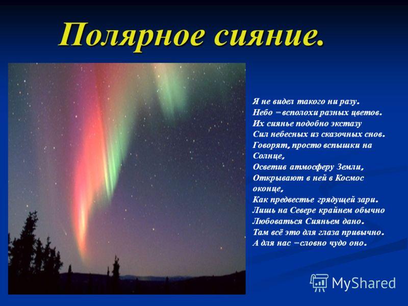 Полярное сияние. Я не видел такого ни разу. Небо – всполохи разных цветов. Их сиянье подобно экстазу Сил небесных из сказочных снов. Говорят, просто вспышки на Солнце, Осветив атмосферу Земли, Открывают в ней в Космос оконце, Как предвестье грядущей