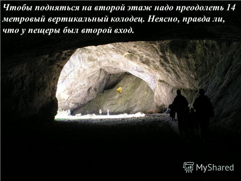 Чтобы подняться на второй этаж надо преодолеть 14 метровый вертикальный колодец. Неясно, правда ли, что у пещеры был второй вход.