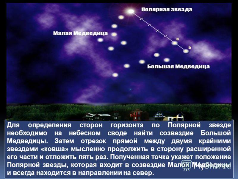Для определения сторон горизонта по Полярной звезде необходимо на небесном своде найти созвездие Большой Медведицы. Затем отрезок прямой между двумя крайними звездами «ковша» мысленно продолжить в сторону расширенной его части и отложить пять раз. По