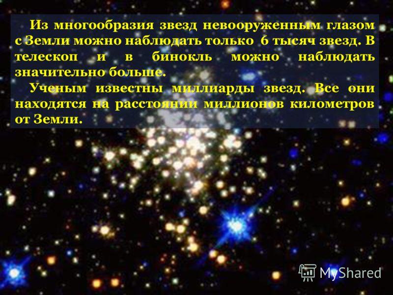Из многообразия звезд невооруженным глазом с Земли можно наблюдать только 6 тысяч звезд. В телескоп и в бинокль можно наблюдать значительно больше. Ученым известны миллиарды звезд. Все они находятся на расстоянии миллионов километров от Земли.