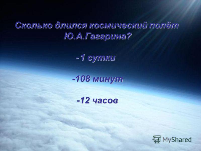 Когда Ю.А. Гагарин совершил полёт в космос? полёт в космос? -4.10.1957 -12.04.1961 - 11-15.08.1962
