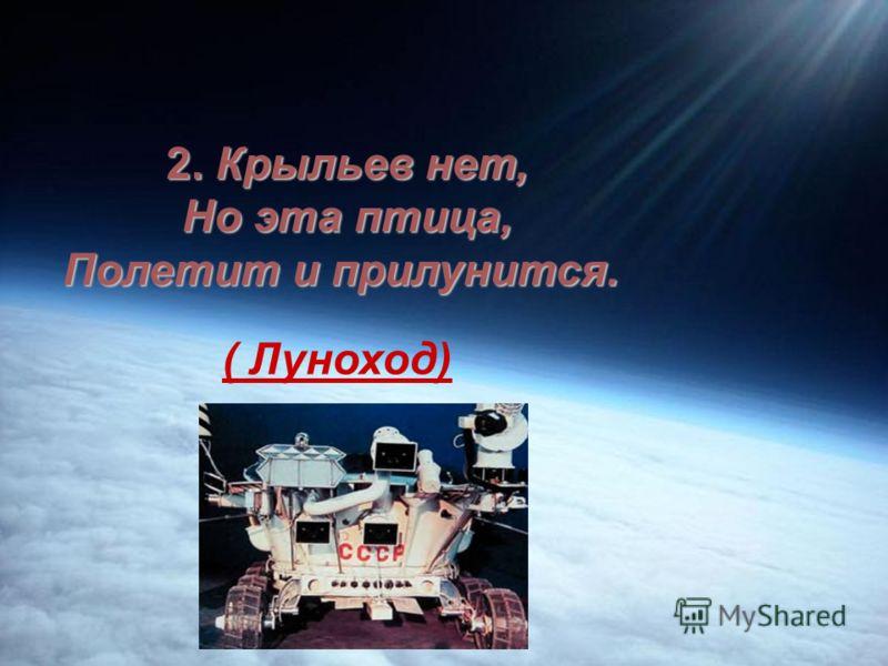1.Смело в космос уплывает, Обгоняя птиц полет. Человек им управляет. Что такое? ( Звездолёт)
