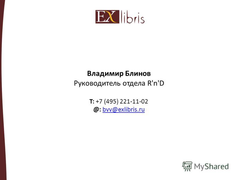 Владимир Блинов Руководитель отдела R'n'D T: +7 (495) 221-11-02 @: bvv@exlibris.rubvv@exlibris.ru