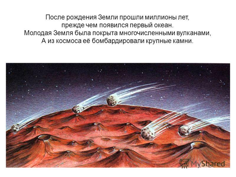 После рождения Земли прошли миллионы лет, прежде чем появился первый океан. Молодая Земля была покрыта многочисленными вулканами, А из космоса её бомбардировали крупные камни.