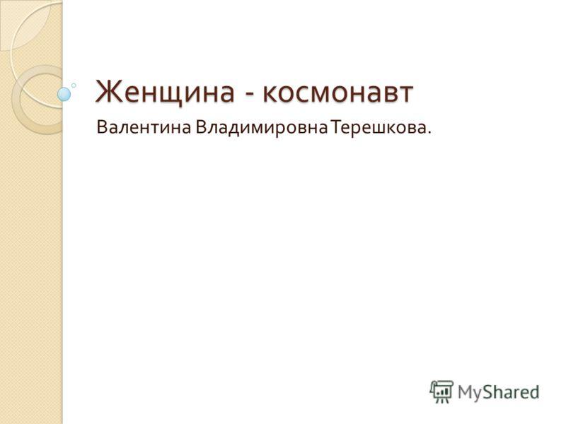 Женщина - космонавт Валентина Владимировна Терешкова.