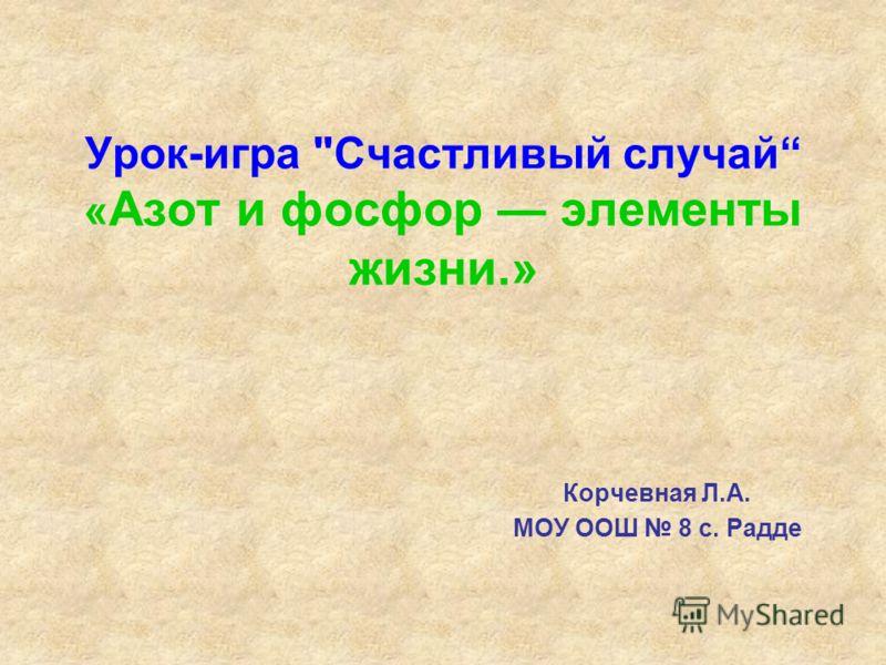 Урок-игра Счастливый случай « Азот и фосфор элементы жизни.» Корчевная Л.А. МОУ ООШ 8 с. Радде