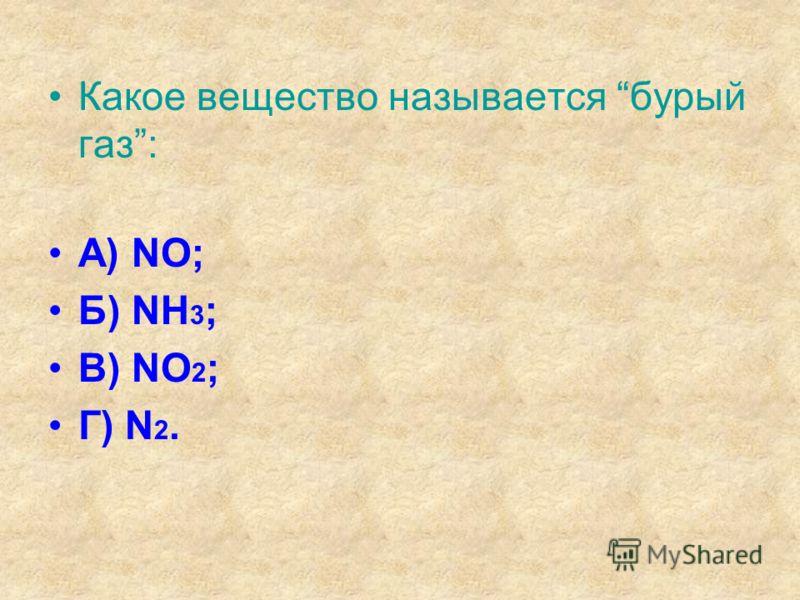 Какое вещество называется бурый газ: А) NO; Б) NH 3 ; В) NO 2 ; Г) N 2.