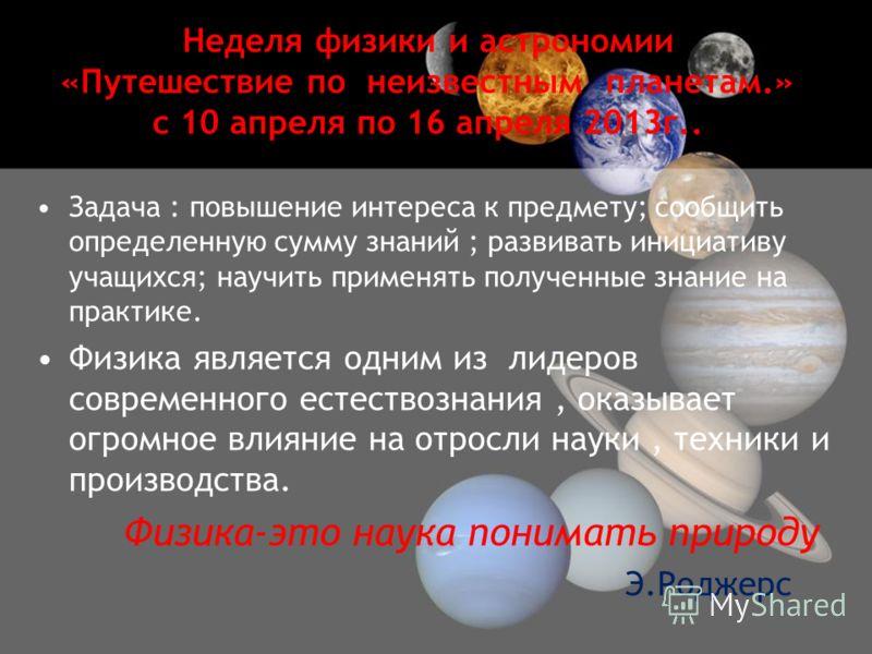 Неделя физики и астрономии «Путешествие по неизвестным планетам.» с 10 апреля по 16 апреля 2013г.. Задача : повышение интереса к предмету; сообщить определенную сумму знаний ; развивать инициативу учащихся; научить применять полученные знание на прак
