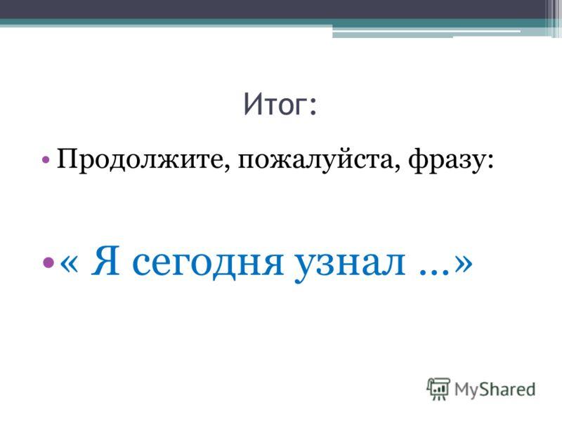 Итог: Продолжите, пожалуйста, фразу: « Я сегодня узнал …»