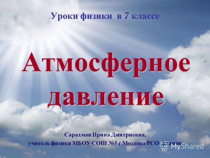Атмосферное давление Уроки физики в 7 классе Сарахман Ирина Дмитриевна, учитель физики МБОУ СОШ 8 г. Моздока РСО - Алания