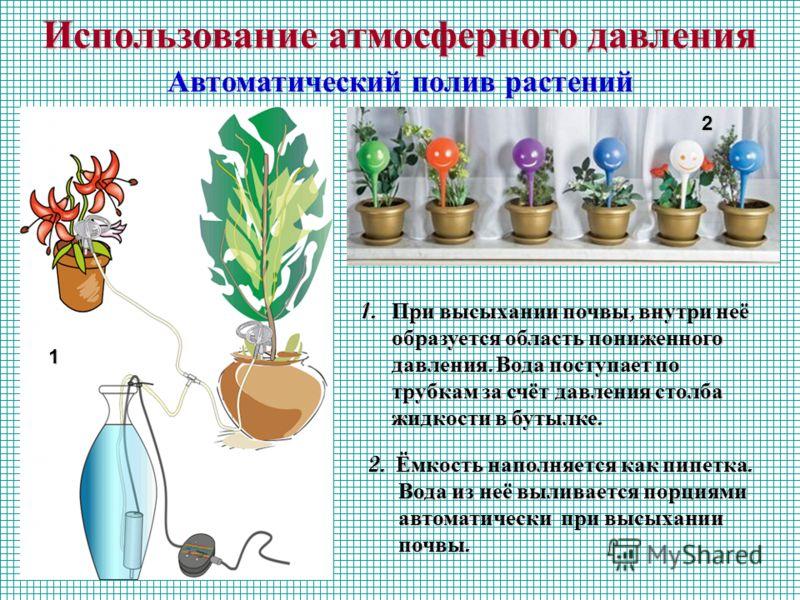 Использование атмосферного давления Автоматический полив растений 1 2 1. При высыхании почвы, внутри неё образуется область пониженного давления. Вода поступает по трубкам за счёт давления столба жидкости в бутылке. 2. Ёмкость наполняется как пипетка