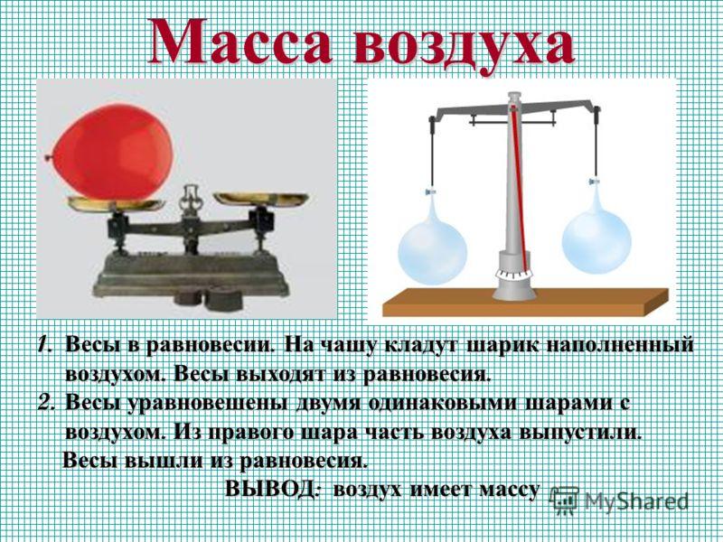Масса воздуха 1. Весы в равновесии. На чашу кладут шарик наполненный воздухом. Весы выходят из равновесия. 2. Весы уравновешены двумя одинаковыми шарами с воздухом. Из правого шара часть воздуха выпустили. Весы вышли из равновесия. Весы вышли из равн