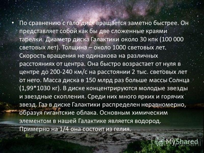 По сравнению с гало диск вращается заметно быстрее. Он представляет собой как бы две сложенные краями тарелки. Диаметр диска Галактики около 30 кпк (100 000 световых лет). Толщина – около 1000 световых лет. Скорость вращения не одинакова на различных
