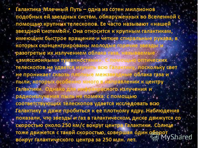Галактика Млечный Путь – одна из сотен миллионов подобных ей звездных систем, обнаруженных во Вселенной с помощью крупных телескопов. Ее часто называют «нашей звездной системой». Она относится к крупным галактикам, имеющим быстрое вращение и четкие с