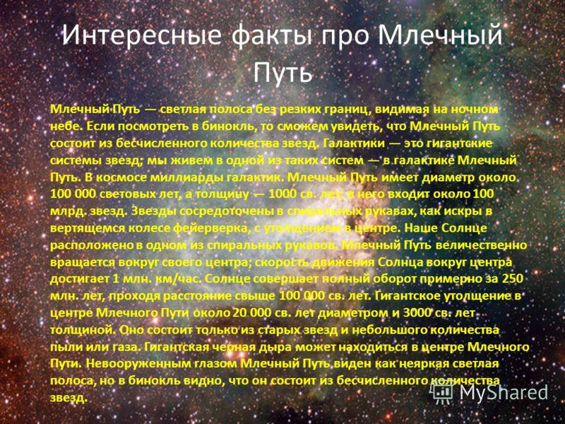 Интересные факты про Млечный Путь Млечный Путь светлая полоса без резких границ, видимая на ночном небе. Если посмотреть в бинокль, то сможем увидеть, что Млечный Путь состоит из бесчисленного количества звезд. Галактики это гигантские системы звезд;