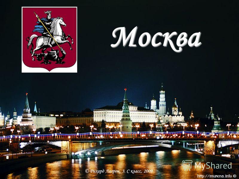 Москва Рихард Лагрон © Рихард Лагрон, 3. С класс, 2009 Москва