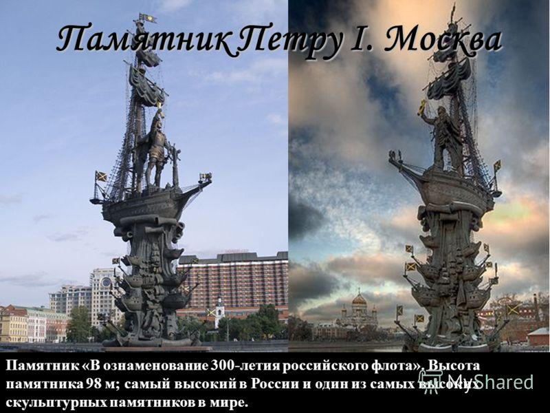 Памятник «В ознаменование 300-летия российского флота». Bысота памятника 98 м; самый высокий в России и один из самых высоких скульптурных памятников в мире. Памятник Петру I. Москва