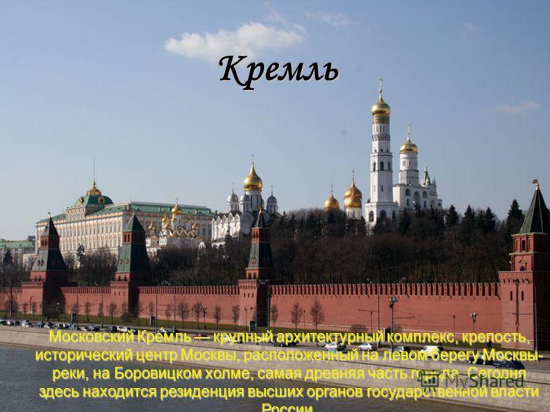 Московский Кре́мль крупный архитектурный комплекс, крепость, исторический центр Москвы, расположенный на левом берегу Москвы- реки, на Боровицком холме, самая древняя часть города. Сегодня здесь находится резиденция высших органов государственной вла