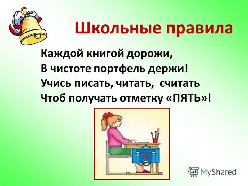 Каждой книгой дорожи, В чистоте портфель держи! Учись писать, читать, считать Чтоб получать отметку «ПЯТЬ»! Школьные правила
