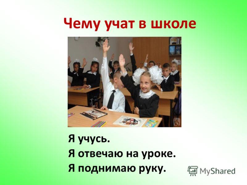 Чему учат в школе Я учусь. Я отвечаю на уроке. Я поднимаю руку.