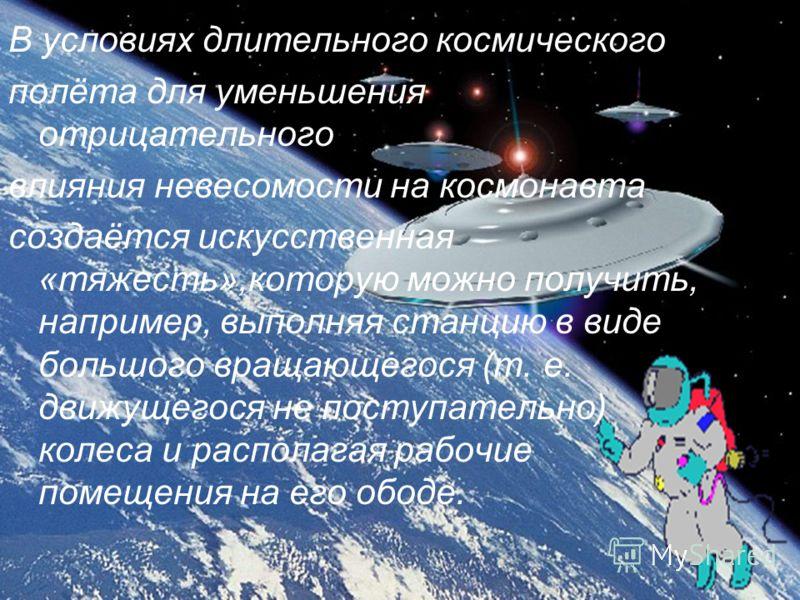 В условиях длительного космического полёта для уменьшения отрицательного влияния невесомости на космонавта создаётся искусственная «тяжесть»,которую можно получить, например, выполняя станцию в виде большого вращающегося (т. е. движущегося не поступа