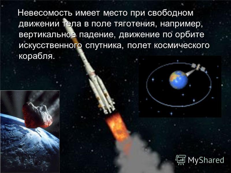 Невесомость имеет место при свободном движении тела в поле тяготения, например, вертикальное падение, движение по орбите искусственного спутника, полет космического корабля. Невесомость имеет место при свободном движении тела в поле тяготения, наприм